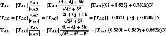 \[\begin{split}\bold T_{AB}&= \bold T_{AB} \frac{\bold r_{AB}}{ \bold r_{AB} }= \bold T_{AB} \frac{0\bold i + 4\bold j +5\bold k}{\sqrt{4^2 +5^2}}= \bold T_{AB} \{0\bold i + 0.625\bold j+0.781\bold k\}\text N\\\bold T_{AC}&= \bold T_{AC} \frac{\bold r_{AC}}{ \bold r_{AC} }= \bold T_{AC} \frac{-2\bold i + 0\bold j +5\bold k}{\sqrt{2^2+5^2}}= \bold T_{AC} \{-0.371\bold i + 0\bold j+0.929\bold k\}\text N\\\bold T_{AD}&= \bold T_{AD} \frac{\bold r_{AD}}{ \bold r_{AD} }= \bold T_{AD} \frac{4\bold i - 4\bold j +5\bold k}{\sqrt{4^2+4^2+5^2}}= \bold T_{AD} \{0.530\bold i - 0.530\bold j+0.662\bold k\}\text N\end{split}\]