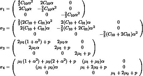 \[ \begin{split} & \sigma_1= \left(\begin{array}{ccc} \frac{4}{3}C_{10}\alpha^2 & 2C_{10}\alpha & 0 \\ 2C_{10}\alpha & -\frac{2}{3}C_{10}\alpha^2 & 0 \\ 0& 0& -\frac{2}{3}C_{10}\alpha^2 \end{array} \right)\\ & \sigma_2= \left(\begin{array}{ccc} \frac{2}{3}(2C_{10}+C_{01})\alpha^2 & 2(C_{10}+C_{01})\alpha & 0 \\ 2(C_{10}+C_{01})\alpha & -\frac{2}{3}(C_{10}+2C_{01})\alpha^2 & 0 \\ 0& 0& -\frac{2}{3}(C_{10}+2C_{01})\alpha^2 \end{array} \right)\\ & \sigma_3= \left(\begin{array}{ccc} 2\mu_1(1+\alpha^2)+p & 2\mu_1\alpha & 0 \\ 2\mu_1\alpha & 2\mu_1+p & 0 \\ 0& 0& 2\mu_1+p \end{array} \right)\\ & \sigma_4= \left(\begin{array}{ccc} \mu_1(1+\alpha^2)+\mu_2(2+\alpha^2)+p & (\mu_1+\mu_2)\alpha & 0 \\ (\mu_1+\mu_2)\alpha & \mu_1+2\mu_2+p & 0 \\ 0& 0& \mu_1+2\mu_2+p \end{array} \right) \end{split} \]