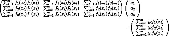 \[\begin{split}\left(\begin{matrix}\sum_{i=1}^nf_1(x_i)f_1(x_i)&\sum_{i=1}^nf_1(x_i)f_2(x_i)& \sum_{i=1}^nf_1(x_i)f_3(x_i)\\\sum_{i=1}^nf_2(x_i)f_1(x_i)&\sum_{i=1}^nf_2(x_i)f_2(x_i)&\sum_{i=1}^nf_2(x_i)f_3(x_i)\\\sum_{i=1}^nf_3(x_i)f_1(x_i)&\sum_{i=1}^nf_3(x_i)f_2(x_i)&\sum_{i=1}^nf_3(x_i)f_3(x_i)\end{matrix}\right)&\left(\begin{array}{c}a_1\\a_2\\a_3\end{array}\right)\\&=\left(\begin{array}{c}\sum_{i=1}^ny_if_1(x_i)\\\sum_{i=1}^ny_if_2(x_i)\\\sum_{i=1}^ny_if_3(x_i)\end{array}\right)\end{split}\]