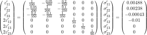 \[\begin{pmatrix} \varepsilon_{11}' \\ \varepsilon_{22}' \\ \varepsilon_{33}' \\ 2\varepsilon_{12}' \\ 2\varepsilon_{13}' \\ 2\varepsilon_{23}' \\ \end{pmatrix} =  \begin{pmatrix} \frac{1}{100} & -\frac{0.05}{200} & -\frac{0.2}{250} & 0 & 0 & 0 \\ -\frac{0.05}{200} & \frac{1}{200} & -\frac{0.1}{350} & 0 & 0 & 0 \\ -\frac{0.2}{350} & -\frac{0.1}{350} & \frac{1}{350} & 0 & 0 & 0 \\ 0 & 0 & 0 & \frac{1}{50} & 0 & 0 \\ 0 & 0 & 0 & 0 & \frac{1}{70} & 0 \\ 0 & 0 & 0 & 0 & 0 & \frac{1}{90} \\ \end{pmatrix} \begin{pmatrix} \sigma_{11}' \\ \sigma_{22}' \\ \sigma_{33}' \\ \sigma_{12}' \\ \sigma_{13}' \\ \sigma_{23}' \\ \end{pmatrix} = \begin{pmatrix} 0.00488 \\ 0.00238 \\ -0.00043 \\ -0.01 \\ 0 \\ 0 \\ \end{pmatrix}\]