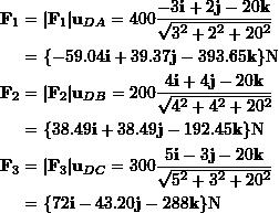 \[\begin{split}\bold F_1 &= |\bold F_1|\bold u_{DA} = 400 \frac{-3 \bold i + 2 \bold j - 20 \bold k}{\sqrt{3^2 + 2^2 + 20^2}} \&=\{-59.04 \bold i + 39.37 \bold j - 393.65 \bold k\}\rm N\\bold F_2 &= |\bold F_2|\bold u_{DB} =  200 \frac{4\bold i + 4 \bold j - 20 \bold k}{\sqrt{4^2 + 4^2 + 20^2}} \&=\{38.49 \bold i + 38.49 \bold j - 192.45 \bold k\} \rm N\\bold F_3 &= |\bold F_3|\bold u_{DC}= 300 \frac{5 \bold i - 3 \bold j - 20\bold k}{\sqrt{5^2 + 3^2 + 20^2}}\&=\{72 \bold i - 43.20 \bold j - 288 \bold k\} \rm N\end{split}\]