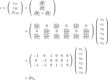 \[\begin{split} \varepsilon=\left(\begin{array}{c}\varepsilon_{11}\\\varepsilon_{22}\\2\varepsilon_{12}\end{array}\right) & =\left(\begin{array}{c}\frac{\partial u}{\partial X_1}\\\frac{\partial v}{\partial X_2}\\\frac{\partial u}{\partial X_2}+\frac{\partial v}{\partial X_1}\end{array}\right)\\ &=\left(\begin{array}{cccccc}\frac{\partial N_1}{\partial X_1}&0&\frac{\partial N_2}{\partial X_1}&0&\frac{\partial N_3}{\partial X_1}&0\\0&\frac{\partial N_1}{\partial X_2}&0&\frac{\partial N_2}{\partial X_2}&0&\frac{\partial N_3}{\partial X_2}\\\frac{\partial N_1}{\partial X_2} & \frac{\partial N_1}{\partial X_1}  & \frac{\partial N_2}{\partial X_2} & \frac{\partial N_2}{\partial X_1} & \frac{\partial N_3}{\partial X_2} & \frac{\partial N_3}{\partial X_1}   \end{array}\right)\left(\begin{array}{c}u_1\\v_1\\u_2\\v_2\\u_3\\v_3\end{array}\right)\\ &=\left(\begin{array}{cccccc}-1&0&1&0&0&0\\0&-1&0&0&0&1\\-1 & -1  & 0& 1 & 1 & 0  \end{array}\right)\left(\begin{array}{c}u_1\\v_1\\u_2\\v_2\\u_3\\v_3\end{array}\right)\\ &=B u_e \end{split} \]