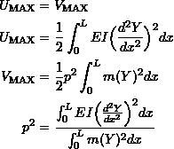 \[ \begin{split} U_{\text{MAX}} &= V_{\text{MAX}} \\ U_{\text{MAX}} &= \frac{1}{2}\int_0^L EI \Big(\frac{d^2Y}{dx^2}\Big)^2dx \\ V_{\text{MAX}} &= \frac{1}{2}p^2\int_0^L m(Y)^2dx \\ p^2 &= \frac{\int_0^L EI \Big(\frac{d^2Y}{dx^2}\Big)^2dx}{\int_0^L m(Y)^2dx} \end{split} \]