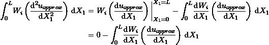 \[\begin{split} \int_0^L \! W_i\left(\frac{\mathrm{d}^2u_{approx}}{\mathrm{d}X_1^2}\right) \,\mathrm{d}X_1 & =W_i\left(\frac{\mathrm{d}u_{approx}}{\mathrm{d}X_1}\right)\bigg|_{X_1=0}^{X_1=L}-\int_0^L \! \frac{\mathrm{d}W_i}{\mathrm{d}X_1}\left(\frac{\mathrm{d}u_{approx}}{\mathrm{d}X_1}\right) \,\mathrm{d}X_1\\ &=0-\int_0^L \! \frac{\mathrm{d}W_i}{\mathrm{d}X_1}\left(\frac{\mathrm{d}u_{approx}}{\mathrm{d}X_1}\right) \,\mathrm{d}X_1 \end{split} \]