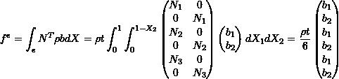 \[f^e = \int_{e} N^T \rho b dX = \rho t \int_0^1 \int_0^{1-X_2} \begin{pmatrix} N_1 & 0 \\ 0 & N_1 \\ N_2 & 0 \\ 0 & N_2 \\ N_3 & 0 \\ 0 & N_3 \\ \end{pmatrix} \begin{pmatrix} b_1 \\ b_2 \\ \end{pmatrix} dX_1dX_2 = \frac{\rho t}{6} \begin{pmatrix} b_1 \\ b_2 \\ b_1 \\ b_2 \\ b_1 \\ b_2 \\ \end{pmatrix}\]