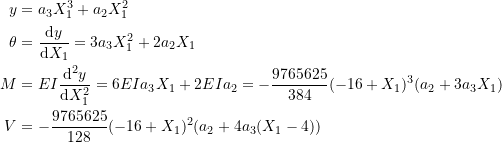 \[ \begin{split} y & =a_3X_1^3+a_2X_1^2\\ \theta &=\frac{\mathrm{d}y}{\mathrm{d}X_1} =3a_3X_1^2+2a_2X_1\\ M &=EI\frac{\mathrm{d}^2y}{\mathrm{d}X_1^2} =6EIa_3X_1+2EIa_2=-\frac{9765625}{384}(-16+X_1)^3(a_2+3a_3X_1)\\ V &=-\frac{9765625}{128}(-16+X_1)^2(a_2+4a_3(X_1-4)) \end{split} \]