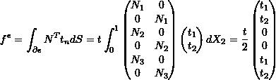 \[f^e = \int_{\partial e} N^T t_n dS = t \int_0^1 \begin{pmatrix} N_1 & 0 \\ 0 & N_1 \\ N_2 & 0 \\ 0 & N_2 \\ N_3 & 0 \\ 0 & N_3 \\ \end{pmatrix} \begin{pmatrix} t_1 \\ t_2 \\ \end{pmatrix} dX_2 = \frac{t}{2} \begin{pmatrix} t_1 \\ t_2 \\ 0 \\ 0 \\ t_1 \\ t_2 \\ \end{pmatrix}\]