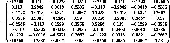 \[= \begin{pmatrix} 0.2266 & 0.119 & -0.1223 & -0.0256 & -0.2266 & -0.119 & 0.1223 & 0.0256 \\ 0.119 & 0.2802 & 0.0018 & 0.2385 & -0.119 & -0.2802 & -0.0018 & -0.2385 \\ -0.1223 & 0.0018 & 0.5321 & -0.2667 & 0.1223 & -0.0018 & -0.5321 & 0.2667 \\ -0.0256 & 0.2385 & -0.2667 & 0.58 & 0.0256 & -0.2385 & 0.2667 & -0.58 \\ -0.2266 & -0.119 & 0.1223 & 0.0256 & 0.2266 & 0.119 & -0.1223 & -0.0256 \\ -0.119 & -0.2802 & -0.0018 & -0.2385 & 0.119 & 0.2802 & 0.0018 & 0.2385 \\ 0.1223 & -0.0018 & -0.5321 & 0.2667 & -0.1223 & 0.0018 & 0.5321 & -0.2667 \\ 0.0256 & -0.2385 & 0.2667 & -0.58 & -0.0256 & 0.2385 & -0.2667 & 0.58 \\ \end{pmatrix}\]
