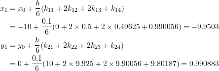 \[\begin{split}x_1&=x_0+\frac{h}{6}(k_{11}+2k_{12}+2k_{13}+k_{14})\\&=-10+\frac{0.1}{6}(0+2\times 0.5+2\times 0.49625+0.990056)=-9.9503\\y_1&=y_0+\frac{h}{6}(k_{21}+2k_{22}+2k_{23}+k_{24})\\&=0+\frac{0.1}{6}(10+2\times 9.925+2\times 9.90056+9.80187)=0.990883\end{split}\]