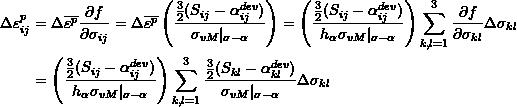\[ \begin{split} \Delta\varepsilon_{ij}^p & =\Delta\overline{\varepsilon^p}\frac{\partial f}{\partial\sigma_{ij}}=\Delta\overline{\varepsilon^p}\left(\frac{\frac{3}{2}(S_{ij}-\alpha_{ij}^{dev})}{\sigma_{vM} _{\sigma-\alpha}}\right)=\left(\frac{\frac{3}{2}(S_{ij}-\alpha_{ij}^{dev})}{h_\alpha\sigma_{vM} _{\sigma-\alpha}}\right)\sum_{k,l=1}^3\frac{\partial f}{\partial \sigma_{kl}}\Delta\sigma_{kl}\\ & =\left(\frac{\frac{3}{2}(S_{ij}-\alpha_{ij}^{dev})}{h_\alpha\sigma_{vM} _{\sigma-\alpha}}\right)\sum_{k,l=1}^3\frac{\frac{3}{2}(S_{kl}-\alpha_{kl}^{dev})}{\sigma_{vM} _{\sigma-\alpha}}\Delta\sigma_{kl} \end{split} \]