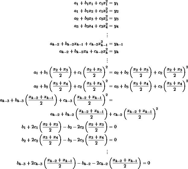 \[\begin{split} a_1+b_1x_1+c_1x_1^2&=y_1\\ a_1+b_1x_2+c_1x_2^2&=y_2\\ a_2+b_2x_3+c_2x_3^2&=y_3\\a_3+b_3x_4+c_3x_4^2&=y_4\\ \vdots&\\ a_{k-2}+b_{k-2}x_{k-1}+c_{k-2}x_{k-1}^2&=y_{k-1}\\ a_{k-2}+b_{k-2}x_k+c_{k-2}x_k^2&=y_k\\ \vdots&\\ a_1+b_1\left(\frac{x_2+x_3}{2}\right)+c_1\left(\frac{x_2+x_3}{2}\right)^2&=a_2+b_2\left(\frac{x_2+x_3}{2}\right)+c_2\left(\frac{x_2+x_3}{2}\right)^2\\ a_2+b_2\left(\frac{x_3+x_4}{2}\right)+c_2\left(\frac{x_3+x_4}{2}\right)^2&=a_3+b_3\left(\frac{x_3+x_4}{2}\right)+c_3\left(\frac{x_3+x_4}{2}\right)^2\\ a_{k-3}+b_{k-3}\left(\frac{x_{k-2}+x_{k-1}}{2}\right)+c_{k-3}\left(\frac{x_{k-2}+x_{k-1}}{2}\right)^2&=\\ a_{k-2}+b_{k-2}\left(\frac{x_{k-2}+x_{k-1}}{2}\right)&+c_{k-2}\left(\frac{x_{k-2}+x_{k-1}}{2}\right)^2\\ b_1+2c_1\left(\frac{x_2+x_3}{2}\right)-b_2-2c_2\left(\frac{x_2+x_3}{2}\right)&=0\\ b_2+2c_2\left(\frac{x_3+x_4}{2}\right)-b_3-2c_3\left(\frac{x_3+x_4}{2}\right)&=0\\ \vdots&\\ b_{k-3}+2c_{k-3}\left(\frac{x_{k-2}+x_{k-1}}{2}\right)-b_{k-2}-2c_{k-2}&\left(\frac{x_{k-2}+x_{k-1}}{2}\right)=0 \end{split} \]