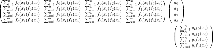 \[\begin{split}\left(\begin{matrix}\sum_{i=1}^nf_0(x_i)f_0(x_i)&\sum_{i=1}^nf_0(x_i)f_1(x_i)&\sum_{i=1}^nf_0(x_i)f_2(x_i) & \sum_{i=1}^nf_0(x_i)f_3(x_i)\\\sum_{i=1}^nf_1(x_i)f_0(x_i)&\sum_{i=1}^nf_1(x_i)f_1(x_i)&\sum_{i=1}^nf_1(x_i)f_2(x_i) & \sum_{i=1}^nf_1(x_i)f_3(x_i)\\\sum_{i=1}^nf_2(x_i)f_0(x_i)&\sum_{i=1}^nf_2(x_i)f_1(x_i)&\sum_{i=1}^nf_2(x_i)f_2(x_i) & \sum_{i=1}^nf_2(x_i)f_3(x_i)\\\sum_{i=1}^nf_3(x_i)f_0(x_i)&\sum_{i=1}^nf_3(x_i)f_1(x_i)&\sum_{i=1}^nf_3(x_i)f_2(x_i) & \sum_{i=1}^nf_3(x_i)f_3(x_i)\\\end{matrix}\right)&\left(\begin{array}{c}a_0\\a_1\\a_2\\a_3\end{array}\right)\\&=\left(\begin{array}{c}\sum_{i=1}^ny_if_0(x_i)\\\sum_{i=1}^ny_if_1(x_i)\\\sum_{i=1}^ny_if_2(x_i)\\\sum_{i=1}^ny_if_3(x_i)\end{array}\right)\end{split}\]