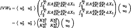 \[\begin{split} IVW_3&=\left<\begin{array}{cc}u_2^* & u_3^*\end{array}\right> \left(\begin{matrix} \int_{\frac{L}{2}}^{\frac{3L}{4}} \! EA\frac{\mathrm{d}N_2}{\mathrm{d}X_1}\frac{\mathrm{d}N_2}{\mathrm{d}X_1} \,\mathrm{d}X_1 & \int_{\frac{L}{2}}^{\frac{3L}{4}} \! EA\frac{\mathrm{d}N_2}{\mathrm{d}X_1}\frac{\mathrm{d}N_3}{\mathrm{d}X_1} \,\mathrm{d}X_1\\ \int_{\frac{L}{2}}^{\frac{3L}{4}} \! EA\frac{\mathrm{d}N_3}{\mathrm{d}X_1}\frac{\mathrm{d}N_2}{\mathrm{d}X_1} \,\mathrm{d}X_1 & \int_{\frac{L}{2}}^{\frac{3L}{4}} \! EA\frac{\mathrm{d}N_3}{\mathrm{d}X_1}\frac{\mathrm{d}N_3}{\mathrm{d}X_1} \,\mathrm{d}X_1 \end{matrix}\right) \left(\begin{array}{c}u_2\\u_3\end{array}\right)\\ &=\left<\begin{array}{cc}u_2^* & u_3^*\end{array}\right> \left(\begin{matrix} K^{e3}_{11} & K^{e3}_{12}\\K^{e3}_{21} & K^{e3}_{22} \end{matrix}\right)\left(\begin{array}{c}u_2\\u_3\end{array}\right) \end{split} \]