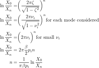 \[ \begin{split}\ln{\frac{X_0}{X_n}} &= \biggr( \frac{2\pi\zeta}{\sqrt{1-\zeta^2}} \biggr)^n \\\ln{\frac{X_0}{X_n}} &= \biggr( \frac{2\pi\nu_i}{\sqrt{1-\nu_i^2}} \biggr)^n  \text{for each mode considered} \\\ln{\frac{X_0}{X_n}} &= \biggr( 2\pi\nu_i \biggr)^n \text{for small } \nu_i \\\ln{\frac{X_0}{X_n}} &= 2\pi \frac{\beta}{2}p_i n \\n &= \frac{1}{\pi\beta p_i}\ln{\frac{X_0}{X_n}}\end{split} \]