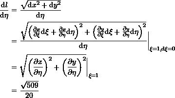 \[\begin{split} \frac{\mathrm{d}l}{\mathrm{d}\eta}&=\frac{\sqrt{\mathrm{d}x^2+\mathrm{d}y^2}}{\mathrm{d}\eta}\ &=\frac{\sqrt{\left(\frac{\partial x}{\partial \xi}\mathrm{d}\xi + \frac{\partial x}{\partial \eta}\mathrm{d}\eta\right)^2+\left(\frac{\partial y}{\partial \xi}\mathrm{d}\xi + \frac{\partial y}{\partial \eta}\mathrm{d}\eta\right)^2}}{\mathrm{d}\eta}\bigg|_{\xi=1,\mathrm{d}\xi=0}\ &=\sqrt{\left(\frac{\partial x}{\partial \eta}\right)^2+\left(\frac{\partial y}{\partial \eta}\right)^2}\bigg|_{\xi=1}\ &=\frac{\sqrt{509}}{20} \end{split} \]