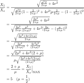 \[ \begin{split} \frac{X_1}{X_o} &= \frac{\sqrt{\frac{\mu^2 2}{2+\mu} +4\nu^2}}{\sqrt{\frac{\mu^2 2}{2+\mu} (1- \frac{2}{2+\mu})^2 + 4\nu^2[\mu\frac{2}{2+\mu} - (1-\frac{2}{2+\mu})]^2}} \\&= \frac{\sqrt{\frac{2\mu^2}{2+\mu} + 4\nu^2}}{\sqrt{\frac{2\mu^2}{2+\mu}\frac{\mu^2}{(2+\mu)^2} + 4\nu^2[\frac{2\mu}{2+\mu} - (\frac{\mu}{2+\mu}) ]^2}} \\&= \frac{\sqrt{\frac{2\mu^2 + 4\nu(2+\mu)}{2+\mu}}}{\sqrt{\frac{2\mu^4}{(2+\mu)^3} + \frac{4\nu^2\mu^2}{(2+\mu)^2}}} \\&= \frac{\sqrt{2\mu^2 +4\nu^2(2+\mu)}}{\mu\sqrt{\frac{2\mu^2 + 4\nu^2(2+\mu)}{(2+\mu)^2}}} \\&= \frac{2+\mu}{\mu} = \frac{X_1}{X_o}\Big|_{\text{MAX}} \\&= 5\quad (\mu = \frac{1}{2}) \end{split} \]