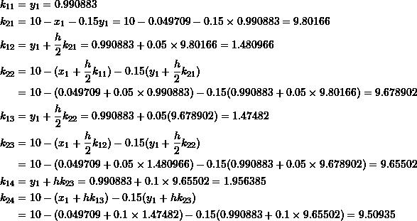 \[\begin{split} k_{11}&=y_1=0.990883\\ k_{21}&=10-x_1-0.15y_1=10-0.049709-0.15\times 0.990883=9.80166\\ k_{12}&=y_1+\frac{h}{2}k_{21}=0.990883+0.05\times 9.80166=1.480966\\ k_{22}&=10-(x_1+\frac{h}{2}k_{11})-0.15(y_1+\frac{h}{2}k_{21})\\ &=10-(0.049709+0.05\times 0.990883)-0.15(0.990883+0.05\times 9.80166)=9.678902\\ k_{13}&=y_1+\frac{h}{2}k_{22}=0.990883+0.05(9.678902)=1.47482\\ k_{23}&=10-(x_1+\frac{h}{2}k_{12})-0.15(y_1+\frac{h}{2}k_{22})\\ &=10-(0.049709+0.05\times 1.480966)-0.15(0.990883+0.05\times 9.678902)=9.65502\\ k_{14}&=y_1+hk_{23}=0.990883+0.1\times 9.65502=1.956385\\ k_{24}&=10-(x_1+hk_{13})-0.15(y_1+hk_{23})\\ &=10-(0.049709+0.1\times 1.47482)-0.15(0.990883+0.1\times 9.65502)=9.50935 \end{split} \]
