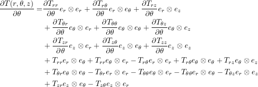 \[ \begin{split} \frac{\partial T(r,\theta,z)}{\partial \theta}=&\frac{\partial T_{rr}}{\partial \theta}e_r\otimes e_r+\frac{\partial T_{r\theta}}{\partial \theta}e_r\otimes e_\theta+\frac{\partial T_{rz}}{\partial \theta}e_r\otimes e_z\\ & +\frac{\partial T_{\theta r}}{\partial \theta}e_\theta\otimes e_r+\frac{\partial T_{\theta\theta}}{\partial \theta}e_\theta\otimes e_\theta+\frac{\partial T_{\theta z}}{\partial \theta}e_\theta\otimes e_z\\ & +\frac{\partial T_{zr}}{\partial \theta}e_z\otimes e_r+\frac{\partial T_{z\theta}}{\partial \theta}e_z\otimes e_\theta+\frac{\partial T_{zz}}{\partial \theta}e_z\otimes e_z\\ &+T_{rr}e_r\otimes e_\theta+T_{rr}e_\theta\otimes e_r-T_{r\theta}e_r\otimes e_r+T_{r\theta}e_\theta\otimes e_\theta+T_{rz}e_\theta\otimes e_z\\ &+T_{\theta r}e_\theta\otimes e_\theta-T_{\theta r}e_r\otimes e_r-T_{\theta\theta}e_\theta\otimes e_r-T_{\theta\theta}e_r\otimes e_\theta-T_{\theta z}e_r\otimes e_z\\ &+T_{z r}e_z\otimes e_\theta-T_{z\theta}e_z\otimes e_r \end{split} \]