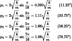 \[ \begin{split} p_1 &= 2\sqrt{\frac{k}{m}}\sin\frac{\pi}{16} = 0.390\sqrt{\frac{k}{m}} \qquad (11.25^{\circ}) \\ p_2 &= 2\sqrt{\frac{k}{m}}\sin\frac{3\pi}{16} = 1.11\sqrt{\frac{k}{m}} \qquad (33.75^{\circ}) \\ p_3 &= 2\sqrt{\frac{k}{m}}\sin\frac{5\pi}{16} = 1.66\sqrt{\frac{k}{m}} \qquad (56.25^{\circ}) \\ p_4 &= 2\sqrt{\frac{k}{m}}\sin\frac{7\pi}{16} = 1.96\sqrt{\frac{k}{m}} \qquad (78.75^{\circ}) \end{split} \]