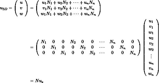 \[\begin{split} u_{3D}=\left(\begin{array}{c}u\\v\\w\end{array}\right)&=\left(\begin{array}{c}u_1N_1+u_2N_2+\cdots + u_nN_n\\v_1N_1+v_2N_2+\cdots + v_nN_n\\w_1N_1+w_2N_2+\cdots + w_nN_n\end{array}\right)\\ &=\left(\begin{array}{cccccccccc}N_1&0&0&N_2&0&0&\cdots&N_n&0&0\\0&N_1&0&0&N_2&0&\cdots&0&N_n&0\\0&0&N_1&0&0&N_2&\cdots&0&0&N_n \end{array}\right)\left(\begin{array}{c}u_1\\v_1\\w_1\\u_2\\v_2\\w_2\\\vdots\\u_n\\v_n\\w_n\end{array}\right)\\ &=N u_e \end{split} \]