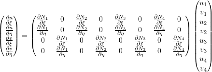 \[\begin{pmatrix} \frac{\partial u}{\partial \xi} \\ \frac{\partial u}{\partial \eta} \\ \frac{\partial v}{\partial \xi} \\ \frac{\partial v}{\partial \eta} \\ \end{pmatrix} = \begin{pmatrix} \frac{\partial N_1}{\partial \xi} & 0 & \frac{\partial N_2}{\partial \xi} & 0 & \frac{\partial N_3}{\partial \xi} & 0 & \frac{\partial N_4}{\partial \xi} & 0 \\ \frac{\partial N_1}{\partial \eta} & 0 & \frac{\partial N_2}{\partial \eta} & 0 & \frac{\partial N_3}{\partial \eta} & 0 & \frac{\partial N_4}{\partial \eta} & 0 \\ 0 & \frac{\partial N_1}{\partial \xi} & 0 & \frac{\partial N_2}{\partial \xi} & 0 & \frac{\partial N_3}{\partial \xi} & 0 & \frac{\partial N_4}{\partial \xi} \\ 0 & \frac{\partial N_1}{\partial \eta} & 0 & \frac{\partial N_2}{\partial \eta} & 0 & \frac{\partial N_3}{\partial \eta} & 0 & \frac{\partial N_4}{\partial \eta} \\ \end{pmatrix} \begin{pmatrix} u_1 \\ v_1 \\ u_2 \\ v_2 \\ u_3 \\ v_3 \\ u_4 \\ v_4 \\ \end{pmatrix}\]