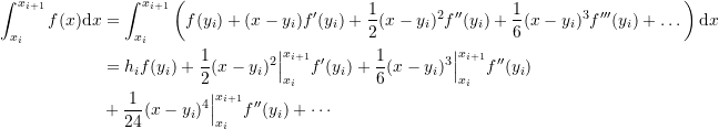 \[\begin{split}\int_{x_i}^{x_{i+1}} f(x)\mathrm d x&=\int_{x_i}^{x_{i+1}} \left( f(y_i)+(x-y_i)f'(y_i)+\frac{1}{2}(x-y_i)^2f''(y_i)+\frac{1}{6}(x-y_i)^3f'''(y_i)+\dots \right)\mathrm d x\\&=h_if(y_i)+\frac{1}{2}(x-y_i)^2\Big |_{x_i}^{x_{i+1}}f'(y_i)+\frac{1}{6}(x-y_i)^3 \Big |_{x_i}^{x_{i+1}}f''(y_i)\\ &+\frac{1}{24}(x-y_i)^4 \Big |_{x_i}^{x_{i+1}}f''(y_i)+\cdots\end{split}\]