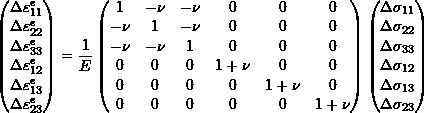 \[\begin{pmatrix} \Delta \varepsilon_{11}^e \\ \Delta \varepsilon_{22}^e \\ \Delta \varepsilon_{33}^e \\ \Delta \varepsilon_{12}^e \\ \Delta \varepsilon_{13}^e \\ \Delta \varepsilon_{23}^e \\ \end{pmatrix} = \frac{1}{E} \begin{pmatrix} 1 & -\nu & -\nu & 0 & 0 & 0 \\ -\nu & 1 & -\nu & 0 & 0 & 0 \\ -\nu & -\nu & 1 & 0 & 0 & 0 \\ 0 & 0 & 0 & 1+\nu & 0 & 0 \\ 0 & 0 & 0 & 0 & 1+\nu & 0 \\ 0 & 0 & 0 & 0 & 0 & 1+\nu \\ \end{pmatrix} \begin{pmatrix} \Delta \sigma_{11} \\ \Delta \sigma_{22} \\ \Delta \sigma_{33} \\ \Delta \sigma_{12} \\ \Delta \sigma_{13} \\ \Delta \sigma_{23} \\ \end{pmatrix}\]