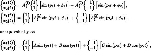 \begin{align*} \biggl\{\!\!\! \begin{array}{c} x_1(t) \\ x_2(t) \\ \end{array} \!\!\!\biggr\} &= A_1^{\textcircled{{\footnotesize{1}}}} \biggl\{\!\!\! \begin{array}{r} 1 \\ 1 \\ \end{array} \!\!\!\biggr\} \, \Bigl[ \sin{(p_1 t + \phi_1)} \Bigr] + A_1^{\textcircled{{\footnotesize{2}}}} \biggl\{\!\!\! \begin{array}{r} 1 \\ -1 \\ \end{array} \!\!\!\biggr\} \, \Bigl[ \sin{(p_2 t + \phi_2)} \Bigr], \nonumber \\ \biggl\{\!\!\! \begin{array}{c} x_1(t) \\ x_2(t) \\ \end{array} \!\!\!\biggr\} &= \biggl\{\!\!\! \begin{array}{r} 1 \\ 1 \\ \end{array} \!\!\!\biggr\} \, \Bigl[ A_1^{\textcircled{{\footnotesize{1}}}} \sin{(p_1 t + \phi_1)} \Bigr] + \biggl\{\!\!\! \begin{array}{r} 1 \\ -1 \\ \end{array} \!\!\!\biggr\} \, \Bigl[ A_1^{\textcircled{{\footnotesize{2}}}} \sin{(p_2 t + \phi_2)} \Bigr], \nonumber \\ \intertext{or equivalently as} \label{eq:8.15} \biggl\{\!\!\! \begin{array}{c} x_1(t) \\ x_2(t) \\ \end{array} \!\!\!\biggr\} &= \biggl\{\!\!\! \begin{array}{r} 1 \\ 1 \\ \end{array} \!\!\!\biggr\} \, \Bigl[ A \sin{(p_1 t)} + B \cos{(p_1 t)} \Bigr] + \biggl\{\!\!\! \begin{array}{r} 1 \\ -1 \\ \end{array} \!\!\!\biggr\} \, \Bigl[ C \sin{(p_2 t)} + D \cos{(p_2 t)} \Bigr], \end{align*}