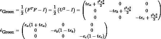\[\begin{split} \varepsilon_{\mbox{Green}}&=\frac{1}{2}\left(F^TF-I\right)=\frac{1}{2}\left(U^2-I\right)=\left(\begin{matrix}t\varepsilon_a+\frac{t^2\varepsilon_a^2}{2}&0&0\\0&-t\varepsilon_b+\frac{t^2\varepsilon_b^2}{2}&0\\0&0&-t\varepsilon_c+\frac{t^2\varepsilon_c^2}{2}\end{matrix}\right)\\ \dot{\varepsilon}_{\mbox{Green}}&=\left(\begin{matrix}\varepsilon_a(1+t\varepsilon_a)&0&0\\0&-\varepsilon_b(1-t\varepsilon_b)&0\\0&0&-\varepsilon_c(1-t\varepsilon_c)\end{matrix}\right) \end{split} \]
