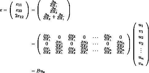 \[\begin{split} \varepsilon=\left(\begin{array}{c}\varepsilon_{11}\\\varepsilon_{22}\\2\varepsilon_{12}\end{array}\right) & =\left(\begin{array}{c}\frac{\partial u}{\partial X_1}\\\frac{\partial v}{\partial X_2}\\\frac{\partial u}{\partial X_2}+\frac{\partial v}{\partial X_1}\end{array}\right)\\ &=\left(\begin{array}{ccccccc}\frac{\partial N_1}{\partial X_1}&0&\frac{\partial N_2}{\partial X_1}&0&\cdots&\frac{\partial N_n}{\partial X_1}&0\\0&\frac{\partial N_1}{\partial X_2}&0&\frac{\partial N_2}{\partial X_2}&\cdots&0&\frac{\partial N_n}{\partial X_2}\\\frac{\partial N_1}{\partial X_2} & \frac{\partial N_1}{\partial X_1}  & \frac{\partial N_2}{\partial X_2} & \frac{\partial N_2}{\partial X_1} & \cdots & \frac{\partial N_n}{\partial X_2} & \frac{\partial N_n}{\partial X_1} \end{array}\right)\left(\begin{array}{c}u_1\\v_1\\u_2\\v_2\\\vdots\\u_n\\v_n\end{array}\right)\\ &=B u_e \end{split} \]