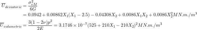 \[ \begin{split} \overline{U}_{deviatoric} & =\frac{\sigma_{vM}^2}{6G}\\ & =0.0942+0.00862X_1(X_1-2.5)-0.04308X_2+0.0086X_1X_2+0.0086X_2^2 MN.m./m^3\\ \overline{U}_{volumetric} & =\frac{3(1-2\nu)p^2}{2E}=3.1746\times 10^{-7}(525+210X_1-210X_2)^2 MN.m./m^3 \end{split} \]