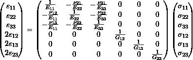 \begin{equation*} \begin{pmatrix} \varepsilon_{11} \\ \varepsilon_{22} \\ \varepsilon_{33} \\ 2\varepsilon_{12} \\ 2\varepsilon_{13} \\ 2\varepsilon_{23} \\ \end{pmatrix} =  \begin{pmatrix} \frac{1}{E_{11}} & -\frac{\nu_{21}}{E_{22}} & -\frac{\nu_{31}}{E_{33}} & 0 & 0 & 0 \\ -\frac{\nu_{12}}{E_{11}} & \frac{1}{E_{22}} & -\frac{\nu_{32}}{E_{33}} & 0 & 0 & 0 \\ -\frac{\nu_{13}}{E_{11}} & -\frac{\nu_{23}}{E_{22}} & \frac{1}{E_{33}} & 0 & 0 & 0 \\ 0 & 0 & 0 & \frac{1}{G_{12}} & 0 & 0 \\ 0 & 0 & 0 & 0 & \frac{1}{G_{13}} & 0 \\ 0 & 0 & 0 & 0 & 0 & \frac{1}{G_{23}} \\ \end{pmatrix} \begin{pmatrix} \sigma_{11} \\ \sigma_{22} \\ \sigma_{33} \\ \sigma_{12} \\ \sigma_{13} \\ \sigma_{23} \\ \end{pmatrix} \end{equation*}