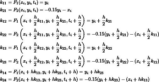\[\begin{split}k_{11}&=F_1(x_i,y_i,t_i)=y_i\\k_{21}&=F_2(x_i,y_i,t_i)=-0.15y_i-x_i\\k_{12}&=F_1\left(x_i+\frac{h}{2}k_{11},y_i+\frac{h}{2}k_{21},t_i+\frac{h}{2}\right)=y_i+\frac{h}{2}k_{21}\\k_{22}&=F_2\left(x_i+\frac{h}{2}k_{11},y_i+\frac{h}{2}k_{21},t_i+\frac{h}{2}\right)=-0.15(y_i+\frac{h}{2}k_{21})-(x_i+\frac{h}{2}k_{11})\\k_{13}&=F_1\left(x_i+\frac{h}{2}k_{12},y_i+\frac{h}{2}k_{22},t_i+\frac{h}{2}\right)=y_i+\frac{h}{2}k_{22}\\k_{23}&=F_2\left(x_i+\frac{h}{2}k_{12},y_i+\frac{h}{2}k_{22},t_i+\frac{h}{2}\right)=-0.15(y_i+\frac{h}{2}k_{22})-(x_i+\frac{h}{2}k_{12})\\k_{14}&=F_1(x_i+hk_{13},y_i+hk_{23},t_i+h)=y_i+hk_{23}\\k_{24}&=F_2(x_i+hk_{13},y_i+hk_{23},t_i+h)=-0.15(y_i+hk_{23})-(x_i+hk_{13})\end{split}\]