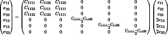 \begin{equation*} \begin{pmatrix} \sigma_{11} \\ \sigma_{22} \\ \sigma_{33} \\ \sigma_{12} \\ \sigma_{13} \\ \sigma_{23} \\ \end{pmatrix} = \begin{pmatrix} C_{1111} & C_{1122} & C_{1122} & 0 & 0 & 0 \\ C_{1122} & C_{1111} & C_{1111} & 0 & 0 & 0 \\ C_{1122} & C_{1122} & C_{1111} & 0 & 0 & 0 \\ 0 & 0 & 0 & \frac{C_{1111}-C_{1122}}{2} & 0 & 0 \\ 0 & 0 & 0 & 0 & \frac{C_{1111}-C_{1122}}{2} & 0 \\ 0 & 0 & 0 & 0 & 0 & \frac{C_{1111}-C_{1122}}{2} \\ \end{pmatrix} \begin{pmatrix} \varepsilon_{11} \\ \varepsilon_{22} \\ \varepsilon_{33} \\ 2\varepsilon_{12} \\ 2\varepsilon_{13} \\ 2\varepsilon_{23} \\ \end{pmatrix}  \end{equation*}