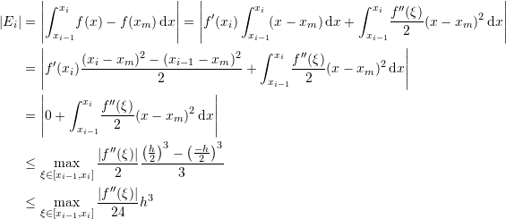 \[\begin{split} |E_i|&=\left|\int_{x_{i-1}}^{x_{i}}\!f(x)-f(x_m)\,\mathrm{d}x\right|=\left|f'(x_i)\int_{x_{i-1}}^{x_{i}}\!(x-x_m)\,\mathrm{d}x+\int_{x_{i-1}}^{x_{i}}\!\frac{f''(\xi)}{2}(x-x_m)^2\,\mathrm{d}x\right|\\ &=\left|f'(x_i)\frac{(x_i-x_m)^2-(x_{i-1}-x_m)^2}{2}+\int_{x_{i-1}}^{x_{i}}\!\frac{f''(\xi)}{2}(x-x_m)^2\,\mathrm{d}x\right|\\ &=\left|0+\int_{x_{i-1}}^{x_{i}}\!\frac{f''(\xi)}{2}(x-x_m)^2\,\mathrm{d}x\right|\\ &\leq \max_{\xi\in[x_{i-1},x_i]}\frac{|f''(\xi)|}{2}\frac{\left(\frac{h}{2}\right)^3-\left(\frac{-h}{2}\right)^3}{3}\\ &\leq \max_{\xi\in[x_{i-1},x_i]}\frac{|f''(\xi)|}{24}h^3 \end{split} \]
