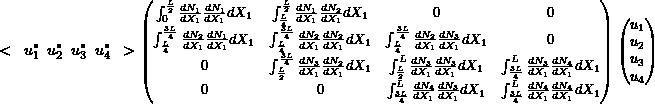 \begin{equation*} \small < \hspace{2mm} u_1^* \hspace{2mm} u_2^* \hspace{2mm} u_3^* \hspace{2mm} u_4^* \hspace{2mm} >  \begin{pmatrix} \int_0^{\frac{L}{2}} \frac{dN_1}{dX_1} \frac{dN_1}{dX_1} dX_1 &  \int_{\frac{L}{4}}^{\frac{L}{2}} \frac{dN_1}{dX_1} \frac{dN_2}{dX_1} dX_1 & 0 & 0 \\ \int_{\frac{L}{4}}^{\frac{3L}{4}} \frac{dN_2}{dX_1} \frac{dN_1}{dX_1} dX_1 & \int_{\frac{L}{4}}^{\frac{3L}{4}} \frac{dN_2}{dX_1} \frac{dN_2}{dX_1} dX_1 & \int_{\frac{L}{4}}^{\frac{3L}{4}} \frac{dN_2}{dX_1} \frac{dN_3}{dX_1} dX_1 & 0 \\ 0 & \int_{\frac{L}{2}}^{\frac{3L}{4}} \frac{dN_3}{dX_1} \frac{dN_2}{dX_1} dX_1 &  \int_{\frac{L}{2}}^L \frac{dN_3}{dX_1} \frac{dN_3}{dX_1} dX_1 &  \int_{\frac{3L}{4}}^L \frac{dN_3}{dX_1} \frac{dN_4}{dX_1} dX_1 \\ 0 & 0 & \int_{\frac{3L}{4}}^L \frac{dN_4}{dX_1} \frac{dN_3}{dX_1} dX_1 & \int_{\frac{3L}{4}}^L \frac{dN_4}{dX_1} \frac{dN_4}{dX_1} dX_1 \\ \end{pmatrix} \begin{pmatrix} u_1 \\ u_2 \\ u_3 \\ u_4 \\ \end{pmatrix} \end{equation*}