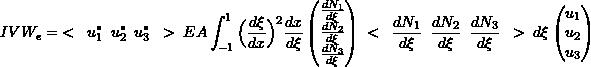 \[IVW_e = \hspace{1mm} < \hspace{2mm} u_1^* \hspace{2mm} u_2^* \hspace{2mm} u_3^* \hspace{2mm} > \hspace{1mm} EA \int_{-1}^1 \Big(\frac{d\xi}{dx}\Big)^2 \frac{dx}{d\xi}  \begin{pmatrix} \frac{dN_1}{d\xi} \\ \frac{dN_2}{d\xi} \\ \frac{dN_3}{d\xi} \\ \end{pmatrix} \hspace{1mm} < \hspace{2mm} \frac{dN_1}{d\xi} \hspace{2mm} \frac{dN_2}{d\xi} \hspace{2mm} \frac{dN_3}{d\xi} \hspace{2mm} > \hspace{1mm} d\xi \begin{pmatrix} u_1 \\ u_2 \\ u_3 \\ \end{pmatrix}\]
