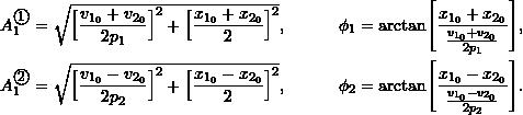 \begin{align*} A_1^{\textcircled{{\footnotesize{1}}}} &= \sqrt{ \Bigl[ \frac{v_{1_0}+v_{2_0}}{2p_1} \Bigr]^2 + \Bigl[ \frac{x_{1_0}+x_{2_0}}{2}\Bigr]^2 }, \qquad & \phi_1 &= \arctan\Biggl[ \frac{x_{1_0}+x_{2_0}}{\frac{v_{1_0}+v_{2_0}}{2p_1}}\Biggr ], \\ A_1^{\textcircled{{\footnotesize{2}}}} &= \sqrt{ \Bigl[ \frac{v_{1_0}-v_{2_0}}{2p_2} \Bigr]^2 + \Bigl[ \frac{x_{1_0}-x_{2_0}}{2}\Bigr]^2 }, & \phi_2 &= \arctan\Biggl[ \frac{x_{1_0}-x_{2_0}}{\frac{v_{1_0}-v_{2_0}}{2p_2}}\Biggr ]. \end{align*}