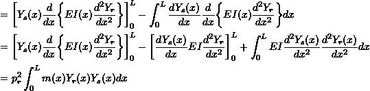 \[\begin{split} &= \bigg[Y_{s}(x) \frac{d}{dx}\bigg\{EI(x)\frac{d^{2}Y_{r}}{dx^{2}}\bigg\}\bigg]_{0}^{L} - \int_{0}^{L} \frac{dY_{s}(x)}{dx} \frac{d}{dx}  \bigg\{EI(x)\frac{d^{2}Y_{r}}{dx^{2}}\bigg\} dx  \\&= \bigg[Y_{s}(x) \frac{d}{dx}\bigg\{EI(x)\frac{d^{2}Y_{r}}{dx^{2}}\bigg\}\bigg]_{0}^{L} - \bigg[\frac{dY_{s}(x)}{dx} EI \frac{d^{2}Y_{r}}{dx^{2}}\bigg]_{0}^{L} + \int _{0}^{L} EI \frac{d^{2}Y_{s}(x)}{dx^{2}}\frac{d^{2}Y_{r}(x)}{dx^{2}} dx \\&= p_{r}^{2} \int _{0}^{L} m(x) Y_{r}(x) Y_{s}(x) dx \end{split}\]