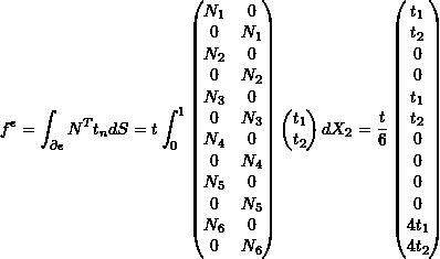 \[f^e = \int_{\partial e} N^T t_n dS = t \int_0^1 \begin{pmatrix} N_1 & 0 \\ 0 & N_1 \\ N_2 & 0 \\ 0 & N_2 \\ N_3 & 0 \\ 0 & N_3 \\ N_4 & 0 \\ 0 & N_4 \\ N_5 & 0 \\ 0 & N_5 \\ N_6 & 0 \\ 0 & N_6 \\ \end{pmatrix} \begin{pmatrix} t_1 \\ t_2 \\ \end{pmatrix} dX_2 = \frac{t}{6} \begin{pmatrix} t_1 \\ t_2 \\ 0 \\ 0 \\ t_1 \\ t_2 \\ 0 \\ 0 \\ 0 \\ 0 \\ 4t_1 \\ 4t_2 \\ \end{pmatrix}\]