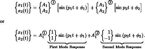 \begin{align*} \biggl\{\!\!\! \begin{array}{c} x_1(t) \\ x_2(t) \\ \end{array} \!\!\!\biggr\} &= \biggl\{\!\!\! \begin{array}{r} A_1 \\ A_2 \\ \end{array} \!\!\!\biggr\}^{\textcircled{{\footnotesize{1}}}} \, \Bigl[ \sin{(p_1 t + \phi_1)} \Bigr] + \biggl\{\!\!\! \begin{array}{r} A_1 \\ A_2 \\ \end{array} \!\!\!\biggr\}^{\textcircled{{\footnotesize{2}}}} \, \Bigl[ \sin{p_2 t + \phi_2} \Bigr] \nonumber \\ \intertext{or} \biggl\{\!\!\! \begin{array}{c} x_1(t) \\ x_2(t) \\ \end{array} \!\!\!\biggr\} &= A_1^{\textcircled{{\footnotesize{1}}}} \underbrace{\biggl\{\!\!\! \begin{array}{r} 1 \\ 1 \\ \end{array} \!\!\!\biggr\} \, \sin{(p_1 t + \phi_1)}}_{\text{First Mode Response}} + A_1^{\textcircled{{\footnotesize{2}}}} \underbrace{\biggl\{\!\!\! \begin{array}{r} 1 \\ -1 \\ \end{array} \!\!\!\biggr\} \, \sin{(p_2 t + \phi_2)}}_{\text{Second Mode Response}}. \end{align*}