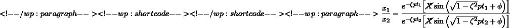 \[ <!-- /wp:paragraph --> <!-- wp:shortcode --> <!-- /wp:shortcode --> <!-- wp:paragraph --> \frac{x_1}{x_2} =\frac{e^{-\zeta p t_1} \Bigl[ \cancel X \sin \left(\sqrt{1-\zeta^2}p t_1 + \phi \right) \Bigr]}{e^{-\zeta p t_2} \Bigl[ \cancel X \sin \left(\sqrt{1-\zeta^2}p t_2 + \phi \right) \Bigr]}\]