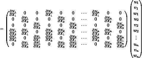 \[= \begin{pmatrix} \frac{\partial N_1}{\partial X_1} & 0 & 0 & \frac{\partial N_2}{\partial X_1} & 0 & 0 & \cdots & \frac{\partial N_n}{\partial X_1} & 0 & 0 \\ 0 & \frac{\partial N_1}{\partial X_2} & 0 & 0 & \frac{\partial N_2}{\partial X_2} & 0 & \cdots & 0 & \frac{\partial N_n}{\partial X_2} & 0 \\ 0 & 0 & \frac{\partial N_1}{\partial X_3} & 0 & 0 & \frac{\partial N_2}{\partial X_3} & \cdots & 0 & 0 & \frac{\partial N_n}{\partial X_3} \\ \frac{\partial N_1}{\partial X_2} & \frac{\partial N_1}{\partial X_1} & 0 & \frac{\partial N_2}{\partial X_2} & \frac{\partial N_2}{\partial X_1} & 0 & \cdots & \frac{\partial N_n}{\partial X_2} & \frac{\partial N_n}{\partial X_1} & 0 \\ \frac{\partial N_1}{\partial X_3} & 0 & \frac{\partial N_1}{\partial X_1} & \frac{\partial N_2}{\partial X_3} & 0 & \frac{\partial N_2}{\partial X_1} & \cdots & \frac{\partial N_n}{\partial X_3} & 0 & \frac{\partial N_n}{\partial X_1} \\ 0 & \frac{\partial N_1}{\partial X_3} & \frac{\partial N_1}{\partial X_2} & 0 & \frac{\partial N_2}{\partial X_3} & \frac{\partial N_2}{\partial X_2} & \cdots & 0 & \frac{\partial N_n}{\partial X_3} & \frac{\partial N_n}{\partial X_2} \\ \end{pmatrix} \begin{pmatrix} u_1 \\ v_1 \\ w_1 \\ u_2 \\ v_2 \\ w_2 \\ \vdots \\ u_n \\ v_n \\ w_n \\ \end{pmatrix}\]