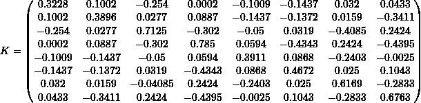 \[K = \begin{pmatrix} 0.3228 & 0.1002 & -0.254 & 0.0002 & -0.1009 & -0.1437 & 0.032 & 0.0433 \\ 0.1002 & 0.3896 & 0.0277 & 0.0887 & -0.1437 & -0.1372 & 0.0159 & -0.3411 \\ -0.254 & 0.0277 & 0.7125 & -0.302 & -0.05 & 0.0319 & -0.4085 & 0.2424 \\ 0.0002 & 0.0887 & -0.302 & 0.785 & 0.0594 & -0.4343 & 0.2424 & -0.4395 \\ -0.1009 & -0.1437 & -0.05 & 0.0594 & 0.3911 & 0.0868 & -0.2403 & -0.0025 \\ -0.1437 & -0.1372 & 0.0319 & -0.4343 & 0.0868 & 0.4672 & 0.025 & 0.1043 \\ 0.032 & 0.0159 & -0.04085 & 0.2424 & -0.2403 & 0.025 & 0.6169 & -0.2833 \\ 0.0433 & -0.3411 & 0.2424 & -0.4395 & -0.0025 & 0.1043 & -0.2833 & 0.6763 \\ \end{pmatrix}\]