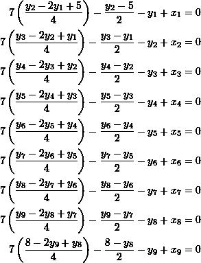 \[\begin{split}7\left(\frac{y_2-2y_1+5}{4}\right)-\frac{y_2-5}{2}-y_1+x_1&=0\\7\left(\frac{y_3-2y_2+y_1}{4}\right)-\frac{y_3-y_1}{2}-y_2+x_2&=0\\7\left(\frac{y_4-2y_3+y_2}{4}\right)-\frac{y_4-y_2}{2}-y_3+x_3&=0\\7\left(\frac{y_5-2y_4+y_3}{4}\right)-\frac{y_5-y_3}{2}-y_4+x_4&=0\\7\left(\frac{y_6-2y_5+y_4}{4}\right)-\frac{y_6-y_4}{2}-y_5+x_5&=0\\7\left(\frac{y_7-2y_6+y_5}{4}\right)-\frac{y_7-y_5}{2}-y_6+x_6&=0\\7\left(\frac{y_8-2y_7+y_6}{4}\right)-\frac{y_8-y_6}{2}-y_7+x_7&=0\\7\left(\frac{y_9-2y_8+y_7}{4}\right)-\frac{y_9-y_7}{2}-y_8+x_8&=0\\7\left(\frac{8-2y_9+y_8}{4}\right)-\frac{8-y_8}{2}-y_9+x_9&=0\end{split}\]