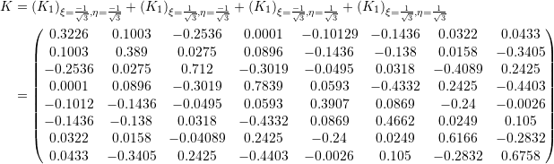 \[\begin{split} K&=\left( K_1 \right)_{\xi=\frac{-1}{\sqrt{3}},\eta=\frac{-1}{\sqrt{3}}}+\left( K_1 \right)_{\xi=\frac{1}{\sqrt{3}},\eta=\frac{-1}{\sqrt{3}}}+\left( K_1\right)_{\xi=\frac{-1}{\sqrt{3}},\eta=\frac{1}{\sqrt{3}}}+\left( K_1 \right)_{\xi=\frac{1}{\sqrt{3}},\eta=\frac{1}{\sqrt{3}}} \\ &=\left(\begin{matrix}0.3226&0.1003&-0.2536&0.0001&-0.10129&-0.1436&0.0322&0.0433\\0.1003&0.389&0.0275&0.0896&-0.1436&-0.138&0.0158&-0.3405\\-0.2536&0.0275&0.712&-0.3019&-0.0495&0.0318&-0.4089&0.2425\\0.0001&0.0896&-0.3019&0.7839&0.0593&-0.4332&0.2425&-0.4403\\-0.1012&-0.1436&-0.0495&0.0593&0.3907&0.0869&-0.24&-0.0026\\-0.1436&-0.138&0.0318&-0.4332&0.0869&0.4662&0.0249&0.105\\0.0322&0.0158&-0.04089&0.2425&-0.24&0.0249&0.6166&-0.2832\\0.0433&-0.3405&0.2425&-0.4403&-0.0026&0.105&-0.2832&0.6758\end{matrix}\right) \end{split} \]