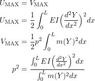 \[ \begin{split} U_{\text{MAX}} &= V_{\text{MAX}} \\ U_{\text{MAX}} &= \frac{1}{2}\int_0^L EI \Big(\frac{d^2Y}{dx^2}\Big)^2dx \\ V_{\text{MAX}} &= \frac{1}{2}p^2\int_0^L m(Y)^2dx \\ p^2 &= \frac{\int_0^L EI \Big(\frac{d^2Y}{dx^2}\Big)^2dx}{\int_0^L m(Y)^2dx} \end{split} \]