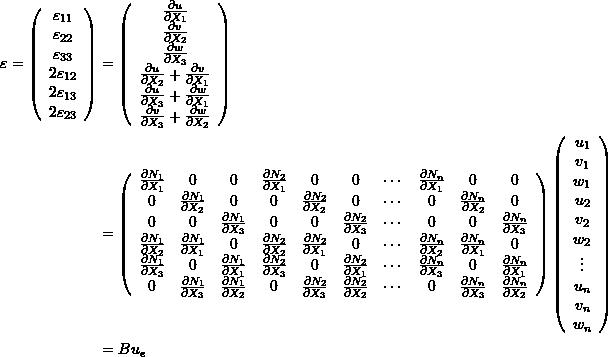 \[\begin{split} \varepsilon=\left(\begin{array}{c}\varepsilon_{11}\\\varepsilon_{22}\\\varepsilon_{33}\\2\varepsilon_{12}\\2\varepsilon_{13}\\2\varepsilon_{23}\end{array}\right) & =\left(\begin{array}{c}\frac{\partial u}{\partial X_1}\\\frac{\partial v}{\partial X_2}\\\frac{\partial w}{\partial X_3}\\\frac{\partial u}{\partial X_2}+\frac{\partial v}{\partial X_1}\\\frac{\partial u}{\partial X_3}+\frac{\partial w}{\partial X_1}\\\frac{\partial v}{\partial X_3}+\frac{\partial w}{\partial X_2}\end{array}\right)\\ &=\left(\begin{array}{cccccccccc}\frac{\partial N_1}{\partial X_1}&0&0&\frac{\partial N_2}{\partial X_1}&0&0&\cdots&\frac{\partial N_n}{\partial X_1}&0&0\\0&\frac{\partial N_1}{\partial X_2}&0&0&\frac{\partial N_2}{\partial X_2}&0&\cdots&0&\frac{\partial N_n}{\partial X_2}&0\\0&0&\frac{\partial N_1}{\partial X_3}&0&0&\frac{\partial N_2}{\partial X_3}&\cdots&0&0&\frac{\partial N_n}{\partial X_3}\\ \frac{\partial N_1}{\partial X_2} & \frac{\partial N_1}{\partial X_1} & 0 & \frac{\partial N_2}{\partial X_2} & \frac{\partial N_2}{\partial X_1} & 0 & \cdots & \frac{\partial N_n}{\partial X_2} & \frac{\partial N_n}{\partial X_1} & 0\\ \frac{\partial N_1}{\partial X_3}&0 & \frac{\partial N_1}{\partial X_1} & \frac{\partial N_2}{\partial X_3}&0& \frac{\partial N_2}{\partial X_1}&\cdots & \frac{\partial N_n}{\partial X_3}&0&\frac{\partial N_n}{\partial X_1}\\ 0&\frac{\partial N_1}{\partial X_3}&\frac{\partial N_1}{\partial X_2}&0& \frac{\partial N_2}{\partial X_3}& \frac{\partial N_2}{\partial X_2}&\cdots&0 & \frac{\partial N_n}{\partial X_3}& \frac{\partial N_n}{\partial X_2} \end{array}\right)\left(\begin{array}{c}u_1\\v_1\\w_1\\u_2\\v_2\\w_2\\\vdots\\u_n\\v_n\\w_n\end{array}\right)\\ &=B u_e \end{split} \]