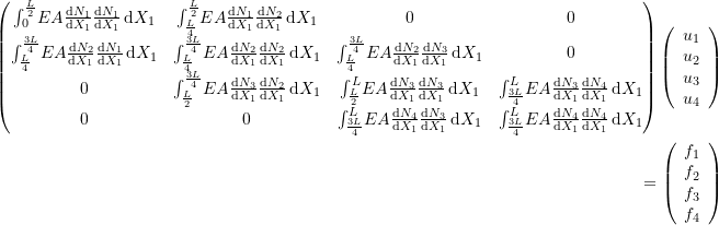 \[\begin{split} \left(\begin{matrix} \int_0^{\frac{L}{2}} \! EA\frac{\mathrm{d}N_1}{\mathrm{d}X_1}\frac{\mathrm{d}N_1}{\mathrm{d}X_1} \,\mathrm{d}X_1 & \int_{\frac{L}{4}}^{\frac{L}{2}} \! EA\frac{\mathrm{d}N_1}{\mathrm{d}X_1}\frac{\mathrm{d}N_2}{\mathrm{d}X_1} \,\mathrm{d}X_1 & 0 & 0\\ \int_{\frac{L}{4}}^{\frac{3L}{4}} \!EA \frac{\mathrm{d}N_2}{\mathrm{d}X_1}\frac{\mathrm{d}N_1}{\mathrm{d}X_1} \,\mathrm{d}X_1 & \int_{\frac{L}{4}}^{\frac{3L}{4}} \! EA\frac{\mathrm{d}N_2}{\mathrm{d}X_1}\frac{\mathrm{d}N_2}{\mathrm{d}X_1} \,\mathrm{d}X_1 & \int_{\frac{L}{4}}^{\frac{3L}{4}} \! EA\frac{\mathrm{d}N_2}{\mathrm{d}X_1}\frac{\mathrm{d}N_3}{\mathrm{d}X_1} \,\mathrm{d}X_1 & 0\\ 0& \int_{\frac{L}{2}}^{\frac{3L}{4}} \! EA\frac{\mathrm{d}N_3}{\mathrm{d}X_1}\frac{\mathrm{d}N_2}{\mathrm{d}X_1} \,\mathrm{d}X_1 & \int_{\frac{L}{2}}^{L} \! EA\frac{\mathrm{d}N_3}{\mathrm{d}X_1}\frac{\mathrm{d}N_3}{\mathrm{d}X_1} \,\mathrm{d}X_1 & \int_{\frac{3L}{4}}^{L} \! EA\frac{\mathrm{d}N_3}{\mathrm{d}X_1}\frac{\mathrm{d}N_4}{\mathrm{d}X_1} \,\mathrm{d}X_1 \\ 0&0&\int_{\frac{3L}{4}}^{L} \! EA\frac{\mathrm{d}N_4}{\mathrm{d}X_1}\frac{\mathrm{d}N_3}{\mathrm{d}X_1} \,\mathrm{d}X_1 &\int_{\frac{3L}{4}}^{L} \! EA\frac{\mathrm{d}N_4}{\mathrm{d}X_1}\frac{\mathrm{d}N_4}{\mathrm{d}X_1} \,\mathrm{d}X_1 \end{matrix} \right) \left(\begin{array}{c}u_1\\u_2\\u_3\\u_4 \end{array}\right)\\ =\left(\begin{array}{c}f_1\\f_2\\f_3\\f_4 \end{array}\right) \end{split} \]