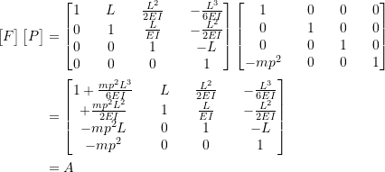 \[ \begin{split} \begin{bmatrix} F \end{bmatrix} \begin{bmatrix} P \end{bmatrix} &= \begin{bmatrix} 1 && L && \frac{L^2}{2EI} && -\frac{L^3}{6EI} \\ 0 && 1 && \frac{L}{EI} && -\frac{L^2}{2EI} \\ 0 && 0 && 1 && -L \\ 0 && 0 && 0 && 1 \end{bmatrix} \begin{bmatrix} 1 && 0 && 0 && 0 \\ 0 && 1 && 0 && 0 \\ 0 && 0 && 1 && 0 \\ -mp^2 && 0 && 0 && 1 \end{bmatrix} \\ &= \begin{bmatrix} 1+\frac{mp^2L^3}{6EI} && L && \frac{L^2}{2EI} && -\frac{L^3}{6EI} \\ +\frac{mp^2L^2}{2EI} && 1 && \frac{L}{EI} && -\frac{L^2}{2EI} \\ -mp^2L && 0 && 1 && -L \\ -mp^2 && 0 && 0 && 1 \end{bmatrix} \\ &= A \end{split} \]
